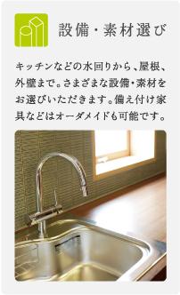設備・素材選び/キッチンなどの水回りから、屋根、外壁まで。さまざまな設備・素材をお選びいただきます。備え付け家具などはオーダメイドも可能です。